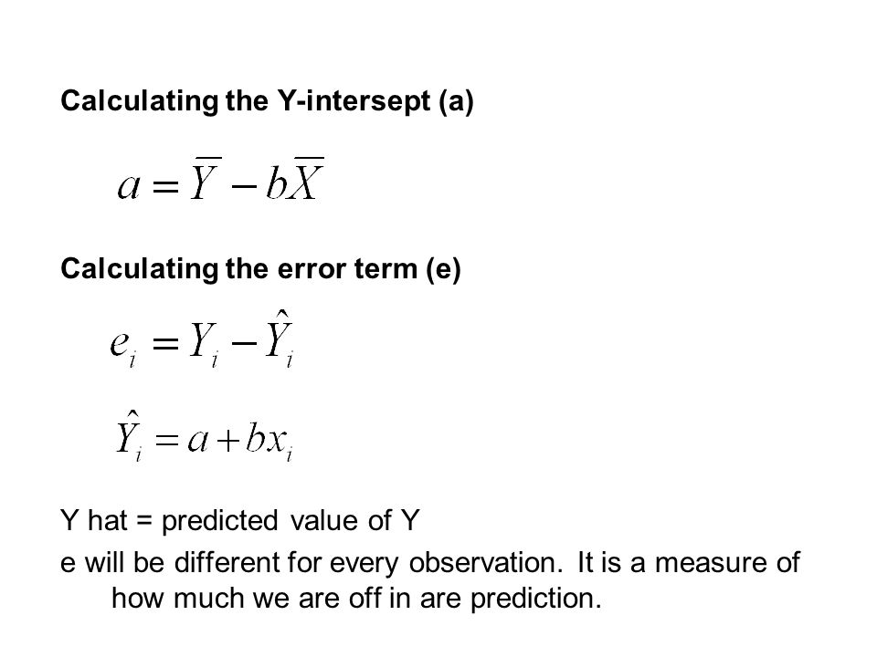 Calculating the Y-intersept (a) Calculating the error term (e) Y hat = predicted value of Y e will be different for every observation.