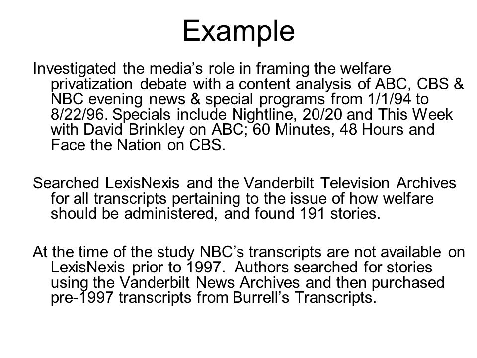 Example Investigated the media's role in framing the welfare privatization debate with a content analysis of ABC, CBS & NBC evening news & special pro
