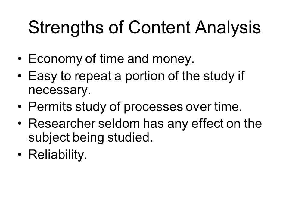 Strengths of Content Analysis Economy of time and money. Easy to repeat a portion of the study if necessary. Permits study of processes over time. Res