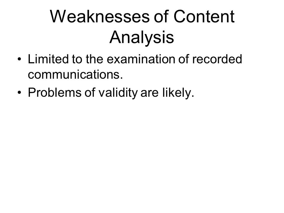 Weaknesses of Content Analysis Limited to the examination of recorded communications. Problems of validity are likely.