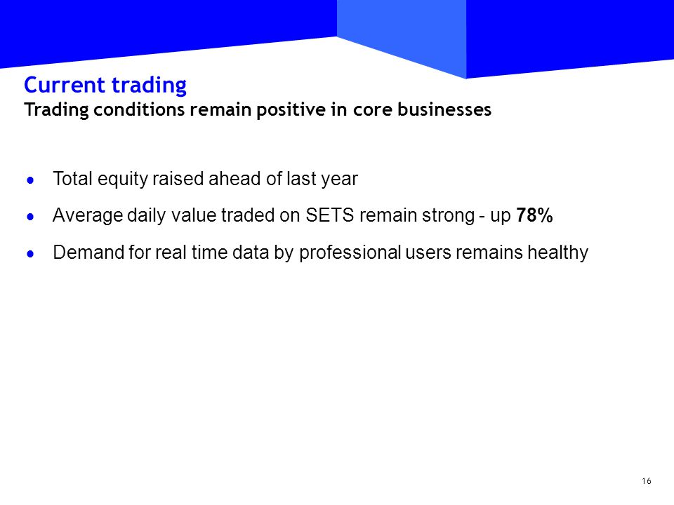 16 Current trading Trading conditions remain positive in core businesses  Total equity raised ahead of last year  Average daily value traded on SETS remain strong - up 78%  Demand for real time data by professional users remains healthy