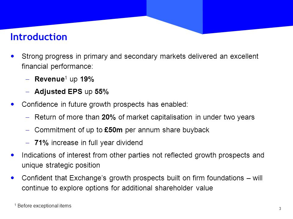 3 Introduction  Strong progress in primary and secondary markets delivered an excellent financial performance:  Revenue 1 up 19%  Adjusted EPS up 55%  Confidence in future growth prospects has enabled:  Return of more than 20% of market capitalisation in under two years  Commitment of up to £50m per annum share buyback  71% increase in full year dividend  Indications of interest from other parties not reflected growth prospects and unique strategic position  Confident that Exchange's growth prospects built on firm foundations – will continue to explore options for additional shareholder value 1 Before exceptional items