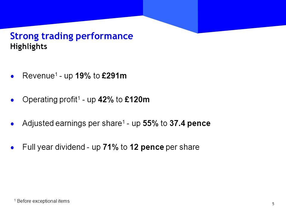 5 Strong trading performance Highlights  Revenue 1 - up 19% to £291m  Operating profit 1 - up 42% to £120m  Adjusted earnings per share 1 - up 55% to 37.4 pence  Full year dividend - up 71% to 12 pence per share 1 Before exceptional items