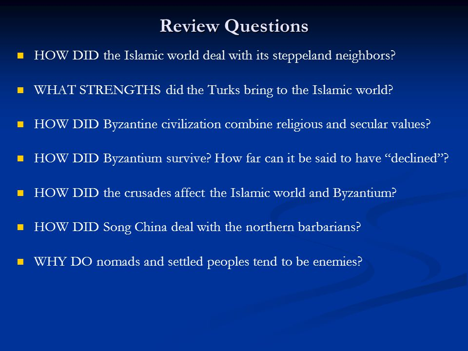 Review Questions HOW DID the Islamic world deal with its steppeland neighbors? WHAT STRENGTHS did the Turks bring to the Islamic world? HOW DID Byzant