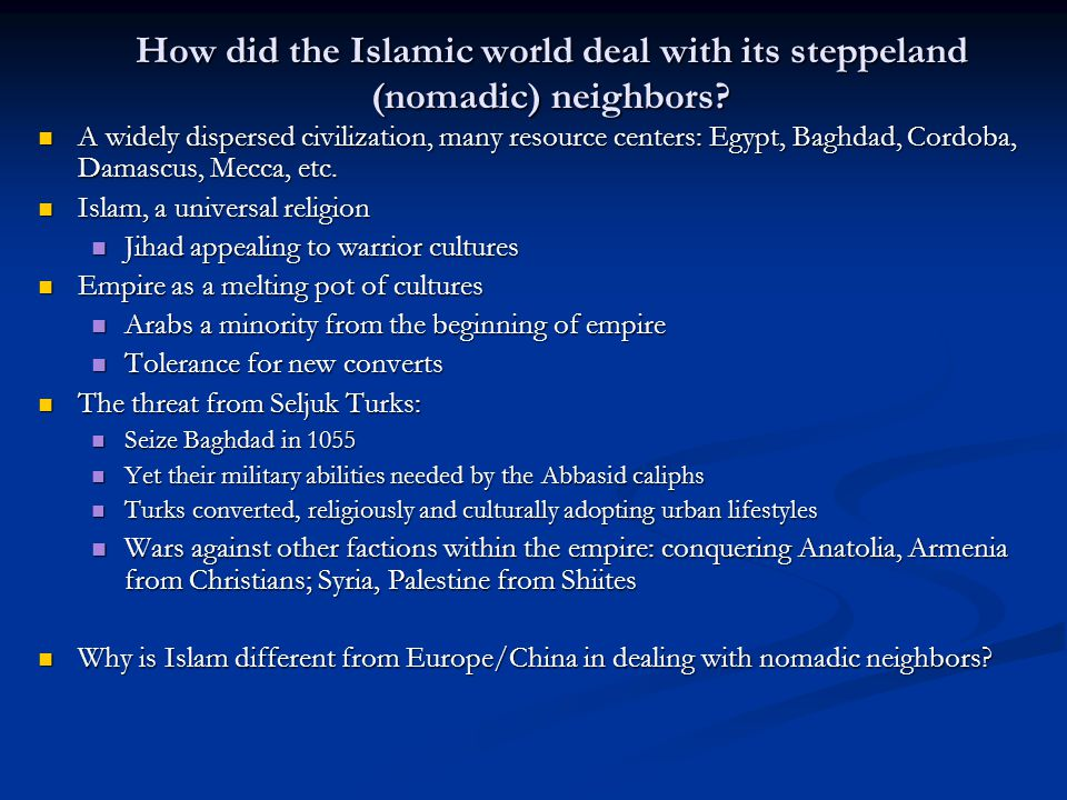 How did the Islamic world deal with its steppeland (nomadic) neighbors? A widely dispersed civilization, many resource centers: Egypt, Baghdad, Cordob