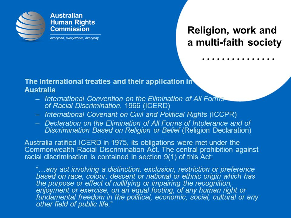 The international treaties and their application in Australia –International Convention on the Elimination of All Forms of Racial Discrimination, 1966 (ICERD) –International Covenant on Civil and Political Rights (ICCPR) –Declaration on the Elimination of All Forms of Intolerance and of Discrimination Based on Religion or Belief (Religion Declaration) Australia ratified ICERD in 1975, its obligations were met under the Commonwealth Racial Discrimination Act.