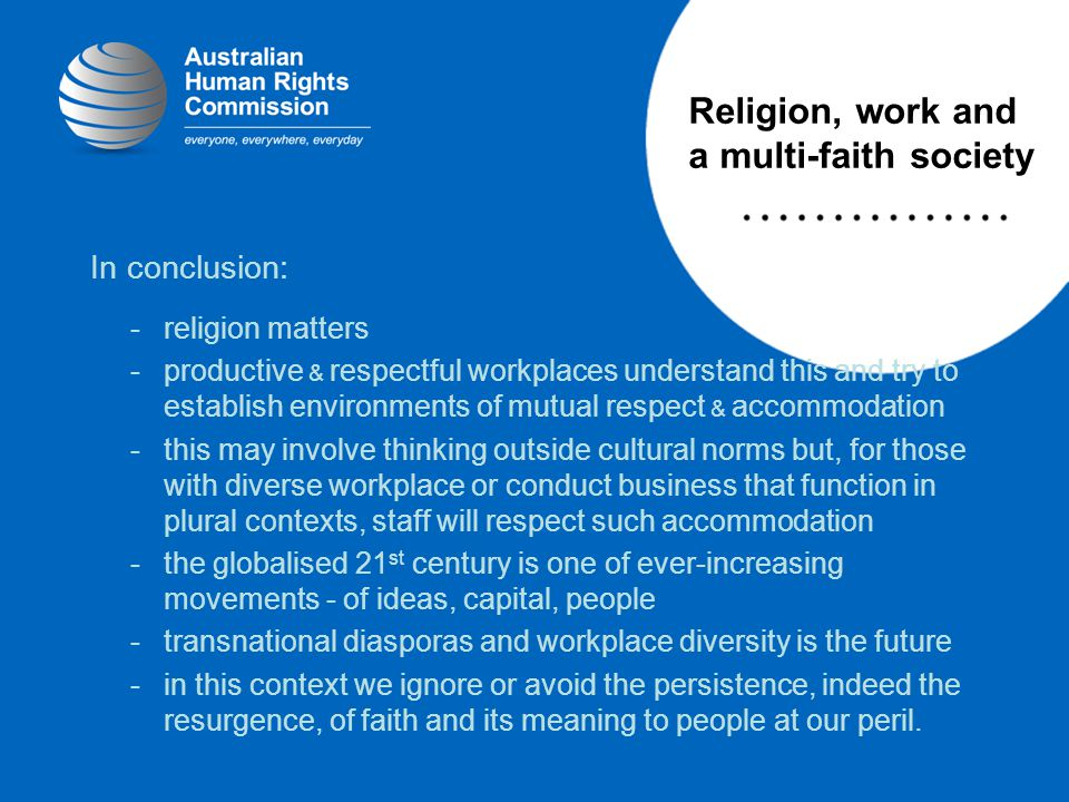 In conclusion: -religion matters -productive & respectful workplaces understand this and try to establish environments of mutual respect & accommodation -this may involve thinking outside cultural norms but, for those with diverse workplace or conduct business that function in plural contexts, staff will respect such accommodation -the globalised 21 st century is one of ever-increasing movements - of ideas, capital, people -transnational diasporas and workplace diversity is the future -in this context we ignore or avoid the persistence, indeed the resurgence, of faith and its meaning to people at our peril.