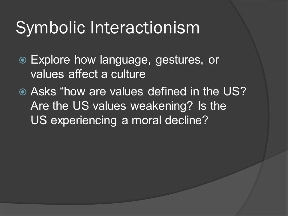 Symbolic Interactionism  Explore how language, gestures, or values affect a culture  Asks how are values defined in the US.