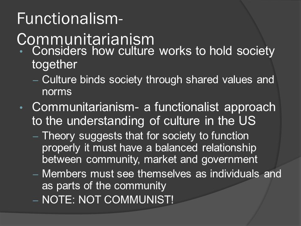 Functionalism- Communitarianism Considers how culture works to hold society together – Culture binds society through shared values and norms Communitarianism- a functionalist approach to the understanding of culture in the US – Theory suggests that for society to function properly it must have a balanced relationship between community, market and government – Members must see themselves as individuals and as parts of the community – NOTE: NOT COMMUNIST!