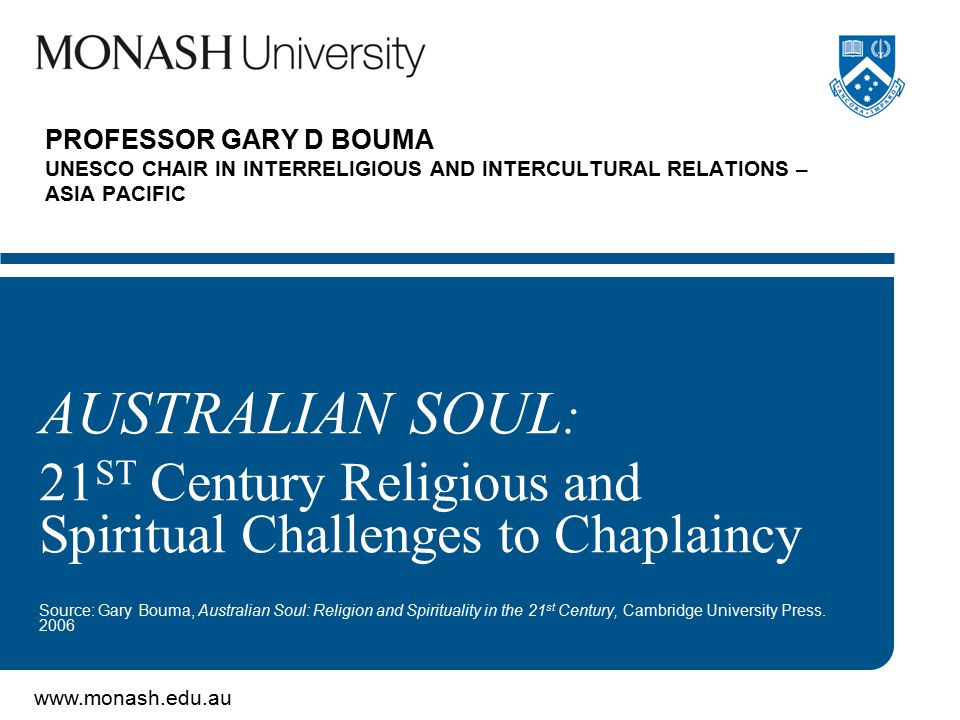 www.monash.edu.au PROFESSOR GARY D BOUMA UNESCO CHAIR IN INTERRELIGIOUS AND INTERCULTURAL RELATIONS – ASIA PACIFIC AUSTRALIAN SOUL : 21 ST Century Rel