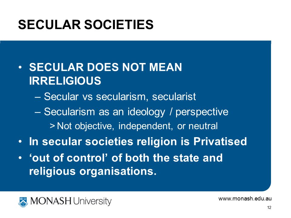 www.monash.edu.au 12 SECULAR SOCIETIES SECULAR DOES NOT MEAN IRRELIGIOUS –Secular vs secularism, secularist –Secularism as an ideology / perspective >Not objective, independent, or neutral In secular societies religion is Privatised 'out of control' of both the state and religious organisations.