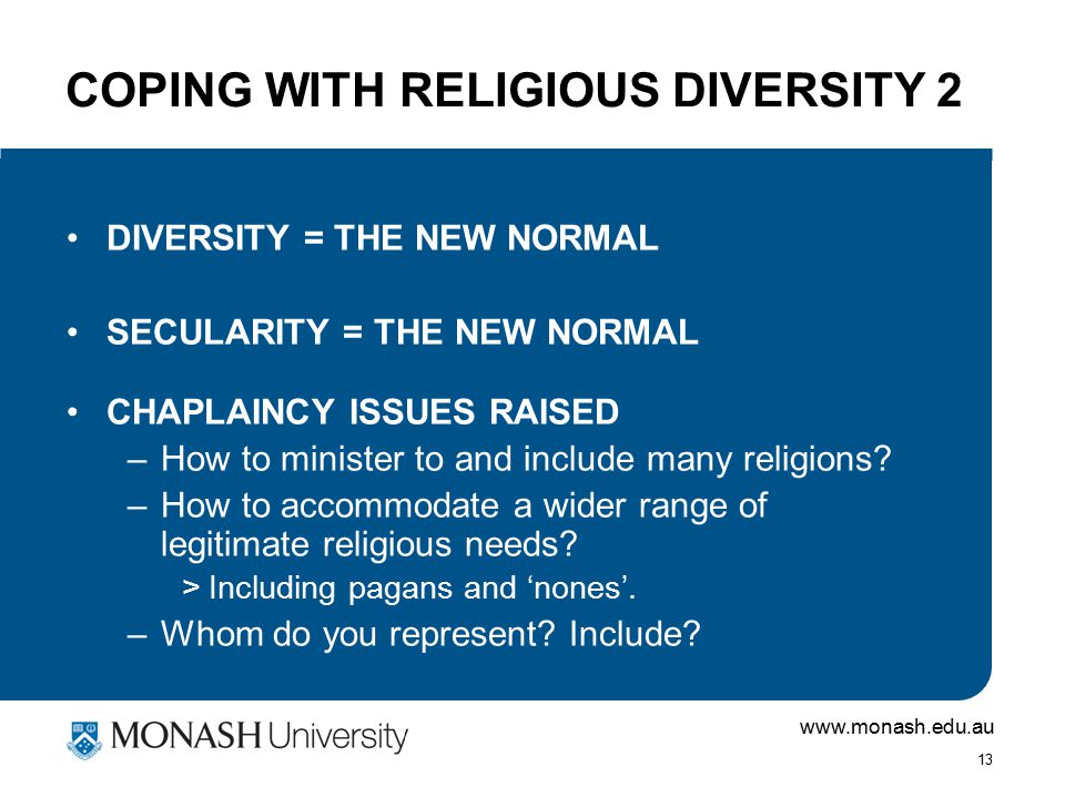 www.monash.edu.au 13 COPING WITH RELIGIOUS DIVERSITY 2 DIVERSITY = THE NEW NORMAL SECULARITY = THE NEW NORMAL CHAPLAINCY ISSUES RAISED –How to ministe
