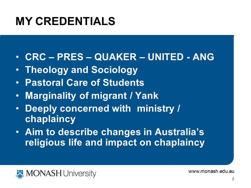 www.monash.edu.au 2 MY CREDENTIALS CRC – PRES – QUAKER – UNITED - ANG Theology and Sociology Pastoral Care of Students Marginality of migrant / Yank Deeply concerned with ministry / chaplaincy Aim to describe changes in Australia's religious life and impact on chaplaincy