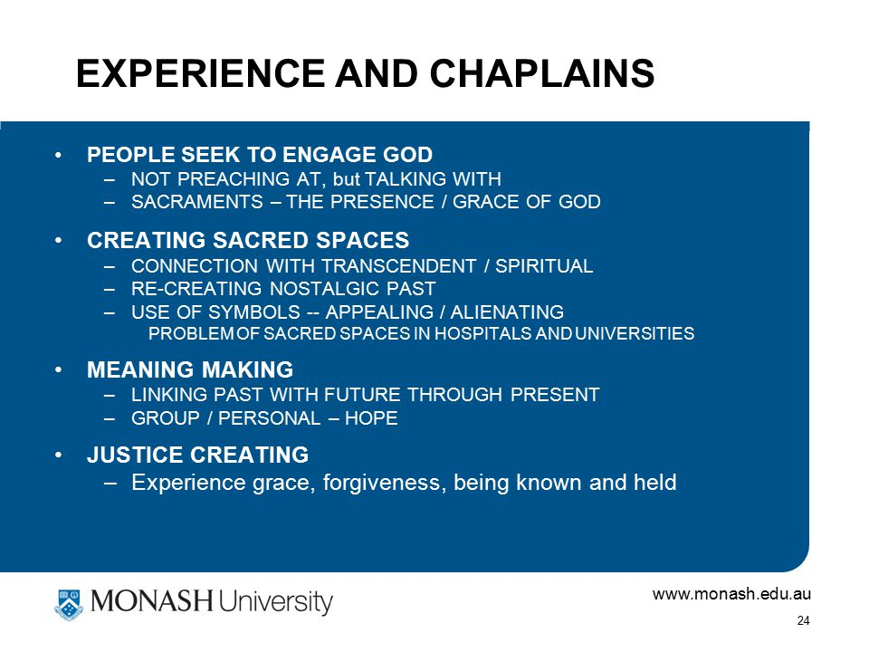 www.monash.edu.au 24 EXPERIENCE AND CHAPLAINS PEOPLE SEEK TO ENGAGE GOD –NOT PREACHING AT, but TALKING WITH –SACRAMENTS – THE PRESENCE / GRACE OF GOD