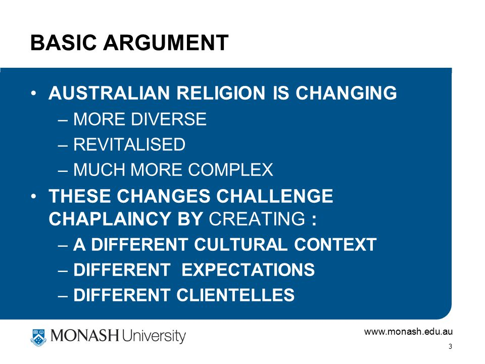 www.monash.edu.au 3 BASIC ARGUMENT AUSTRALIAN RELIGION IS CHANGING –MORE DIVERSE –REVITALISED –MUCH MORE COMPLEX THESE CHANGES CHALLENGE CHAPLAINCY BY