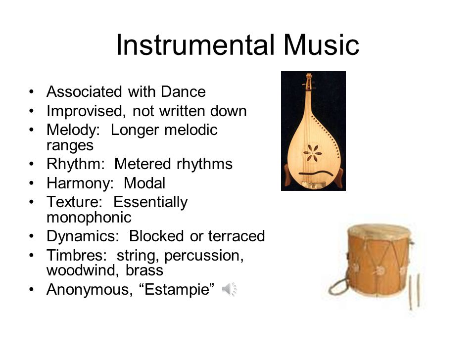 Instrumental Music Associated with Dance Improvised, not written down Melody: Longer melodic ranges Rhythm: Metered rhythms Harmony: Modal Texture: Es