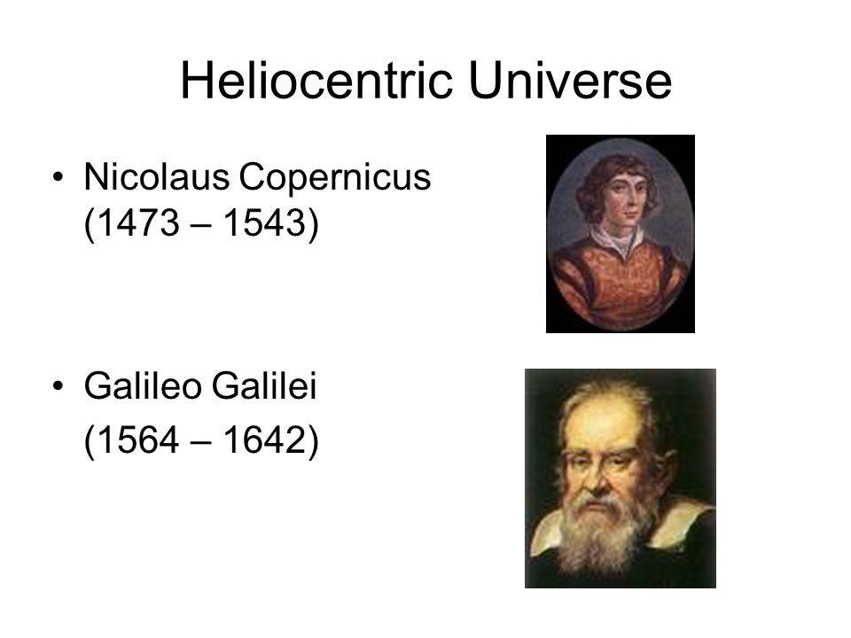 Heliocentric Universe Nicolaus Copernicus (1473 – 1543) Galileo Galilei (1564 – 1642)