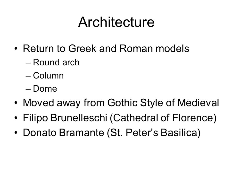 Architecture Return to Greek and Roman models –Round arch –Column –Dome Moved away from Gothic Style of Medieval Filipo Brunelleschi (Cathedral of Flo