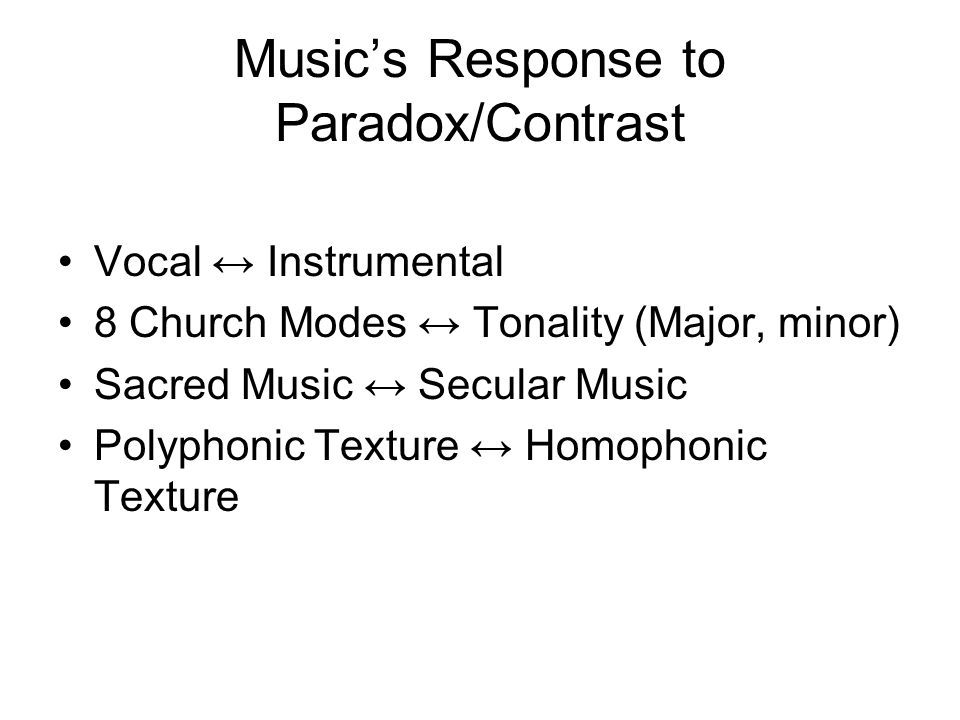 Music's Response to Paradox/Contrast Vocal ↔ Instrumental 8 Church Modes ↔ Tonality (Major, minor) Sacred Music ↔ Secular Music Polyphonic Texture ↔ H