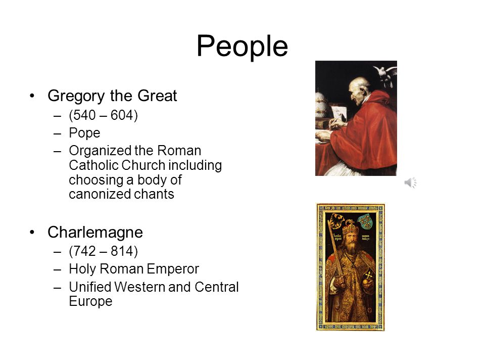 People Gregory the Great –(540 – 604) –Pope –Organized the Roman Catholic Church including choosing a body of canonized chants Charlemagne –(742 – 814