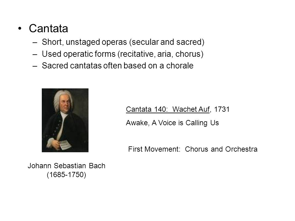 Cantata –Short, unstaged operas (secular and sacred) –Used operatic forms (recitative, aria, chorus) –Sacred cantatas often based on a chorale Johann