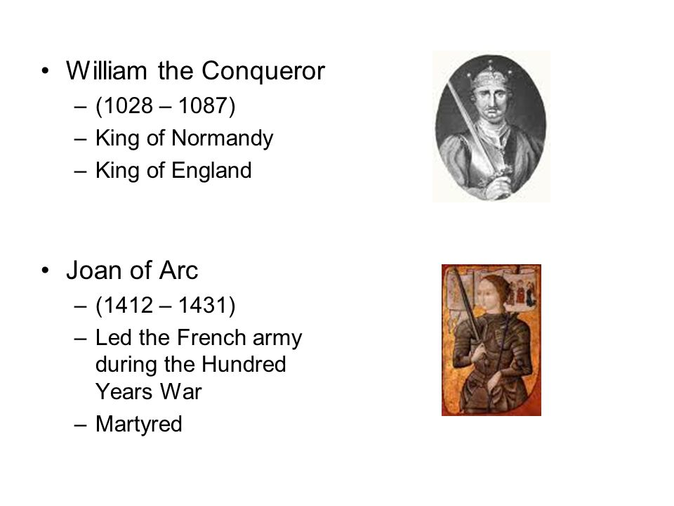 William the Conqueror –(1028 – 1087) –King of Normandy –King of England Joan of Arc –(1412 – 1431) –Led the French army during the Hundred Years War –