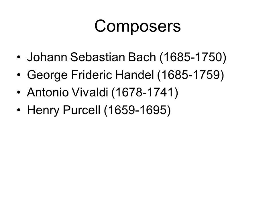 Composers Johann Sebastian Bach (1685-1750) George Frideric Handel (1685-1759) Antonio Vivaldi (1678-1741) Henry Purcell (1659-1695)