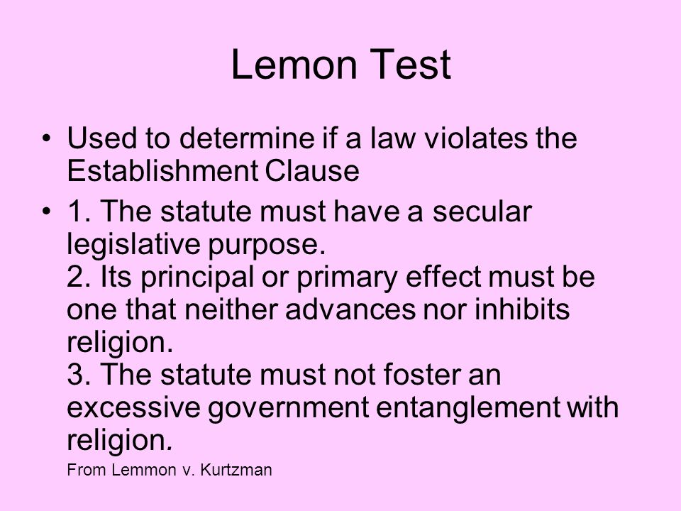 Lemon Test Used to determine if a law violates the Establishment Clause 1. The statute must have a secular legislative purpose. 2. Its principal or pr