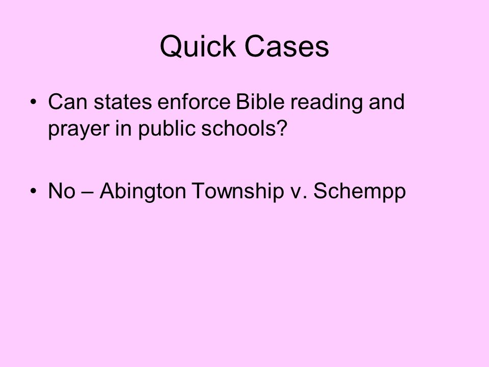 Quick Cases Can states enforce Bible reading and prayer in public schools? No – Abington Township v. Schempp
