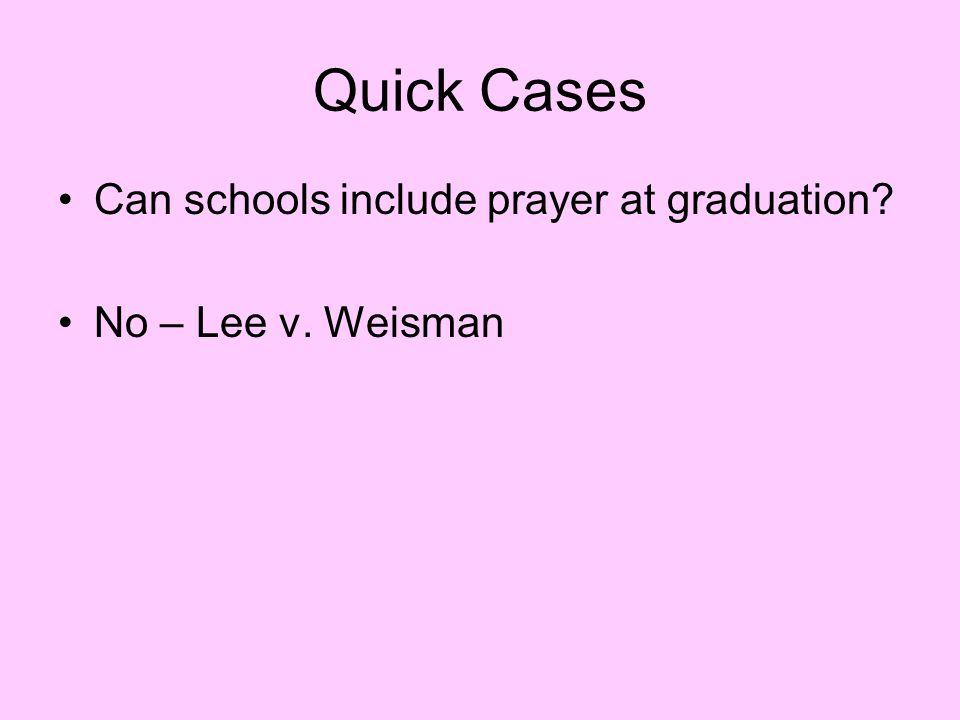 Quick Cases Can schools include prayer at graduation? No – Lee v. Weisman