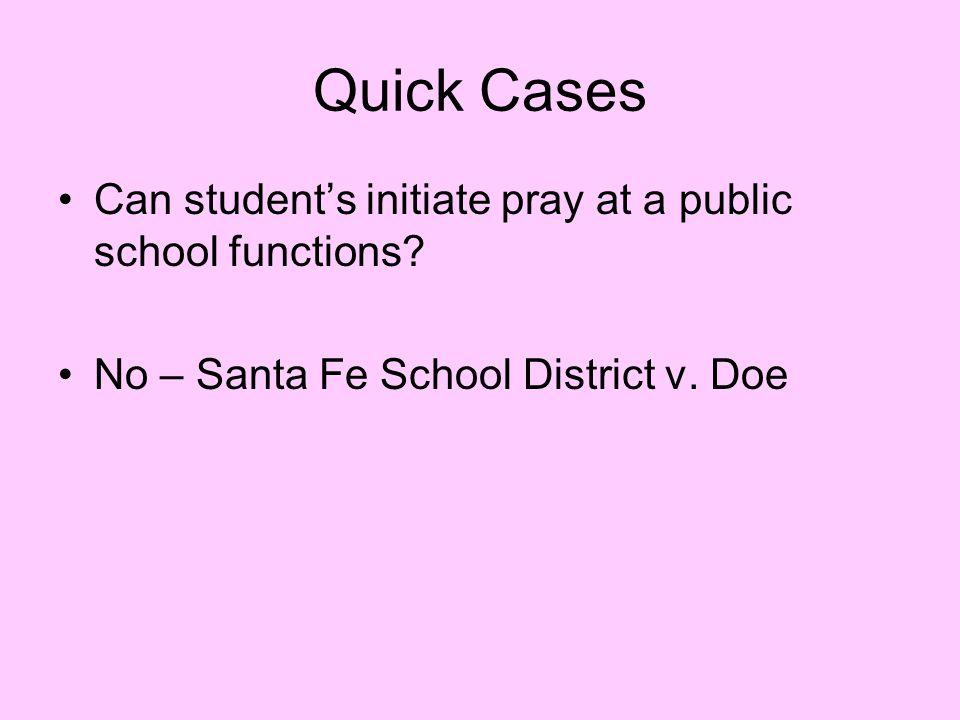 Quick Cases Can student's initiate pray at a public school functions? No – Santa Fe School District v. Doe