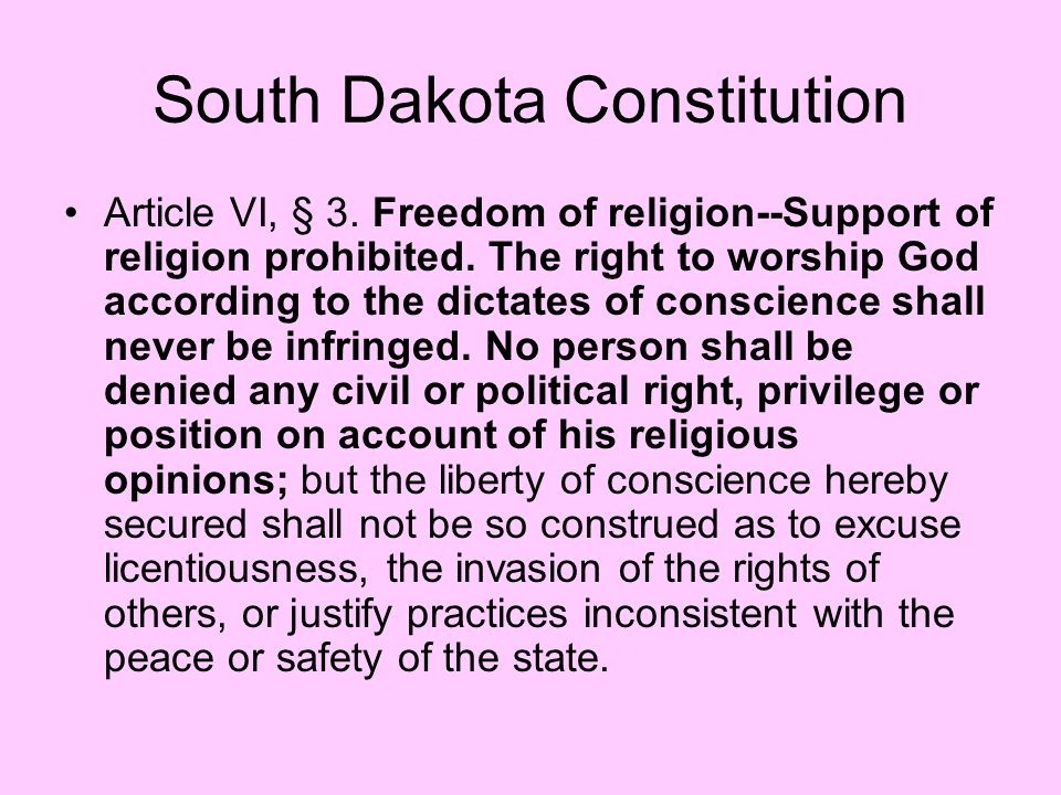South Dakota Constitution Article VI, § 3. Freedom of religion--Support of religion prohibited. The right to worship God according to the dictates of