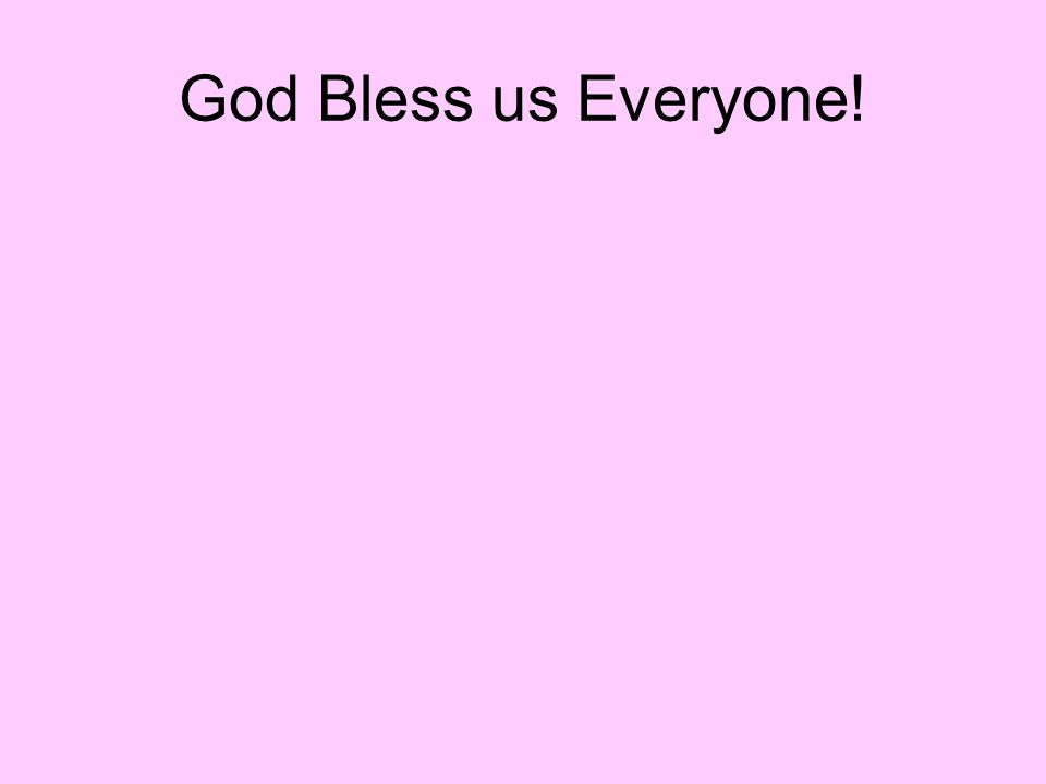God Bless us Everyone!