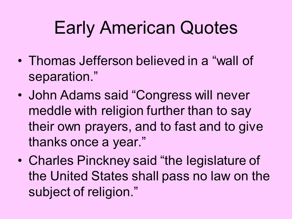 """Early American Quotes Thomas Jefferson believed in a """"wall of separation."""" John Adams said """"Congress will never meddle with religion further than to s"""