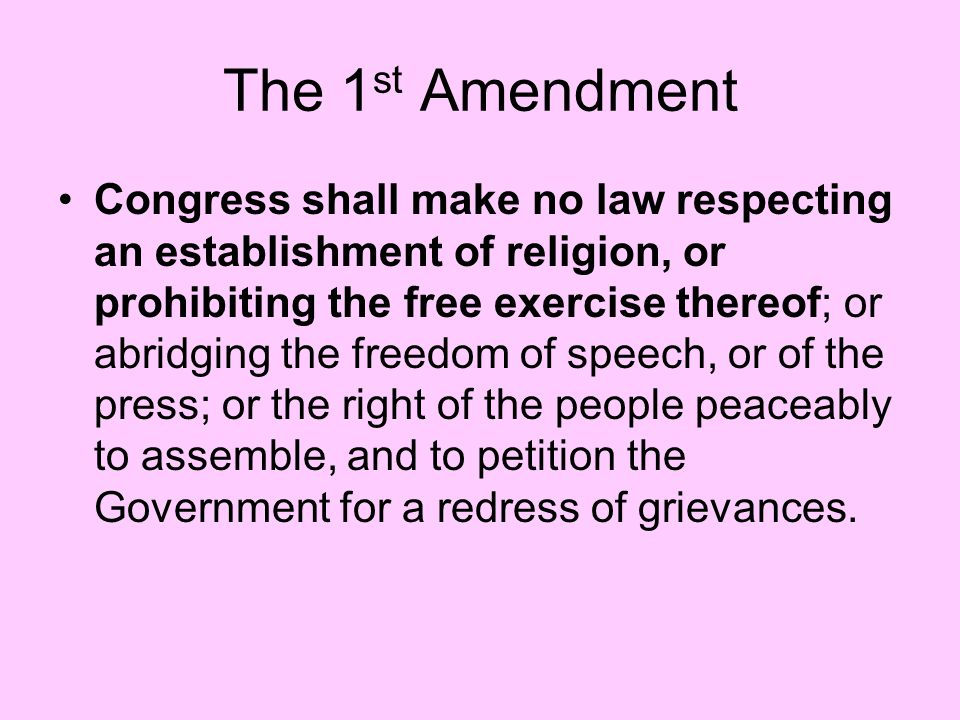 The 1 st Amendment Congress shall make no law respecting an establishment of religion, or prohibiting the free exercise thereof; or abridging the free