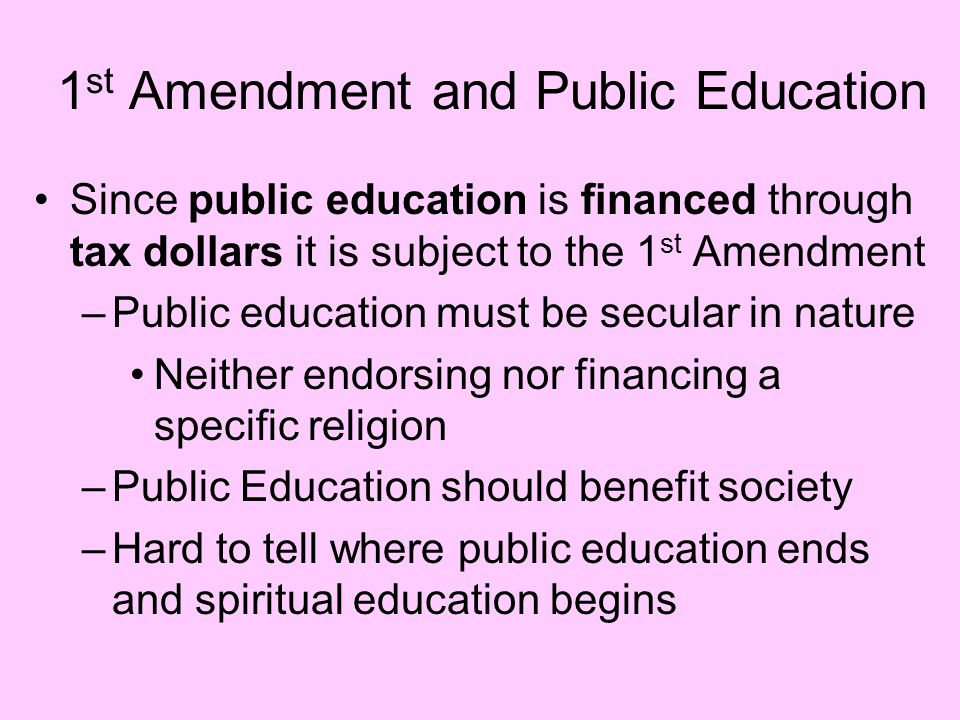 1 st Amendment and Public Education Since public education is financed through tax dollars it is subject to the 1 st Amendment –Public education must