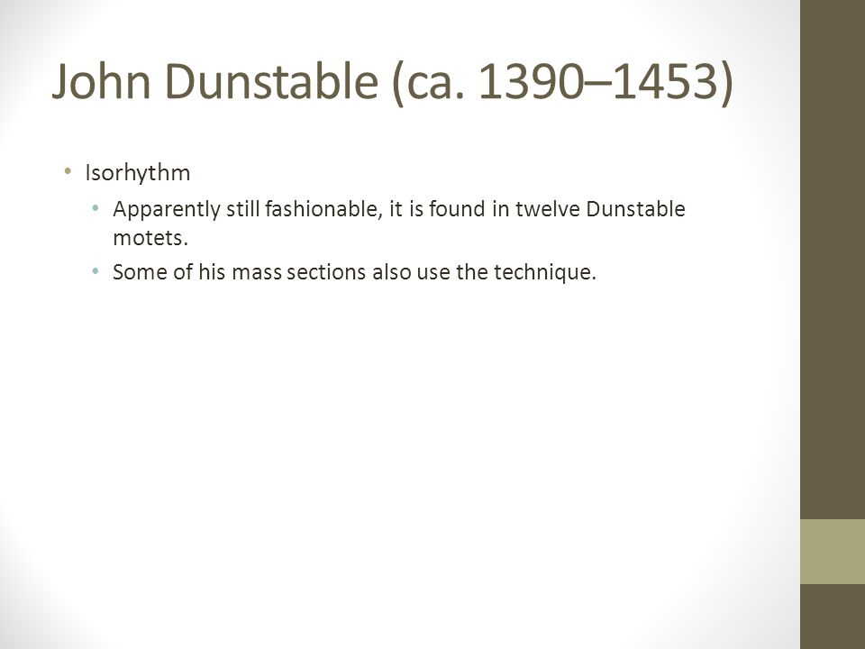 John Dunstable (ca. 1390–1453) Isorhythm Apparently still fashionable, it is found in twelve Dunstable motets. Some of his mass sections also use the