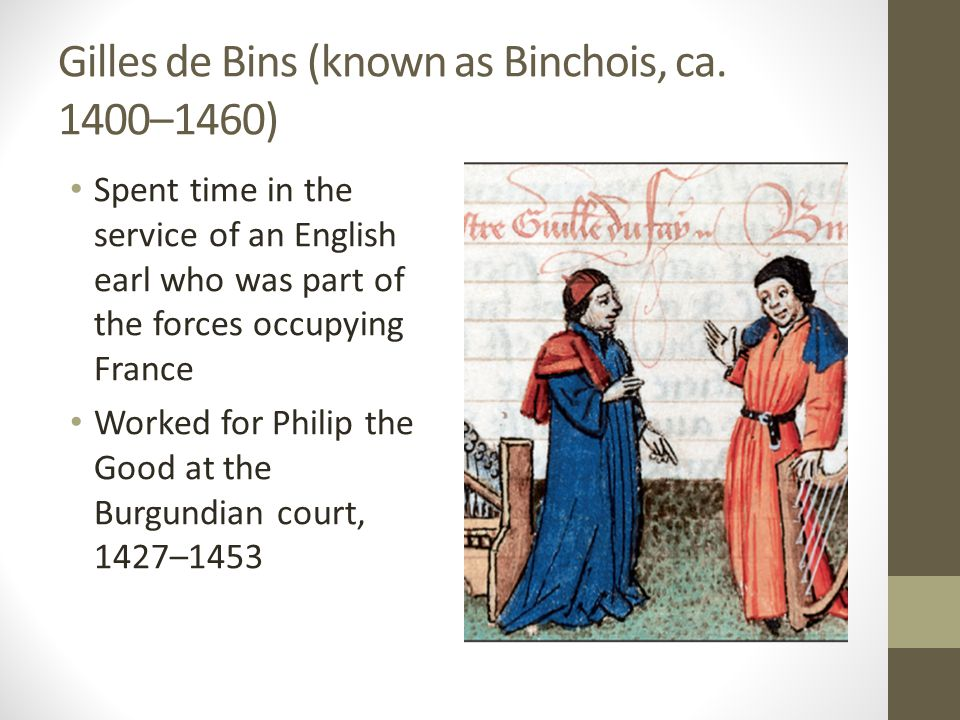 Gilles de Bins (known as Binchois, ca. 1400–1460) Spent time in the service of an English earl who was part of the forces occupying France Worked for