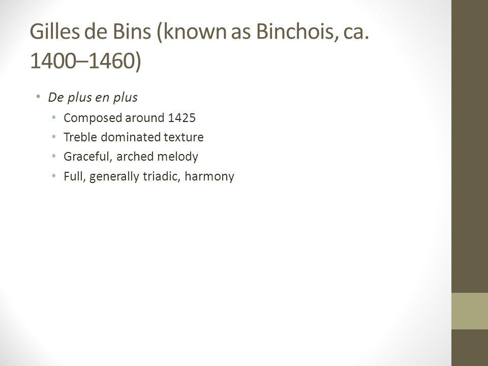 Gilles de Bins (known as Binchois, ca. 1400–1460) De plus en plus Composed around 1425 Treble dominated texture Graceful, arched melody Full, generall