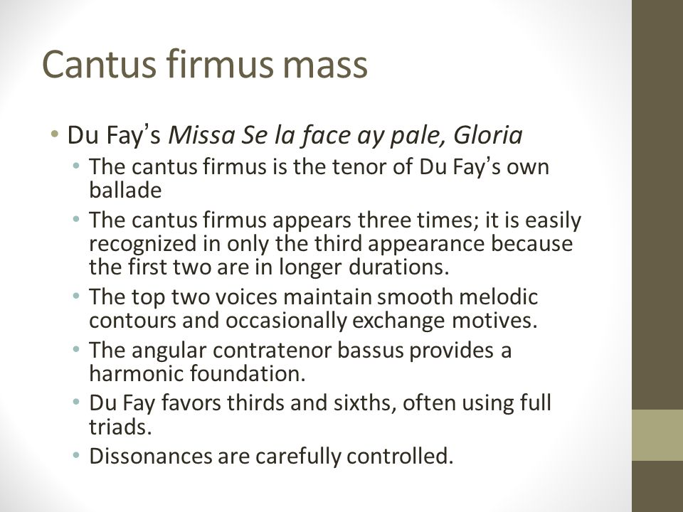Cantus firmus mass Du Fay's Missa Se la face ay pale, Gloria The cantus firmus is the tenor of Du Fay's own ballade The cantus firmus appears three times; it is easily recognized in only the third appearance because the first two are in longer durations.