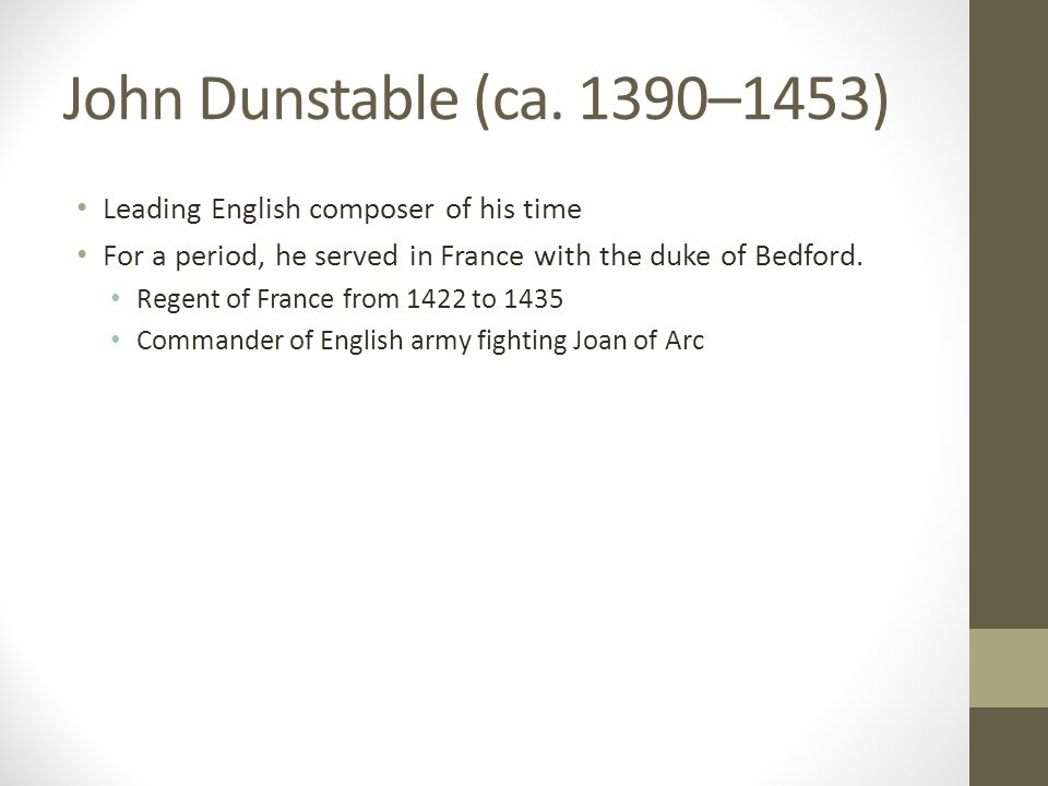 John Dunstable (ca. 1390–1453) Leading English composer of his time For a period, he served in France with the duke of Bedford. Regent of France from