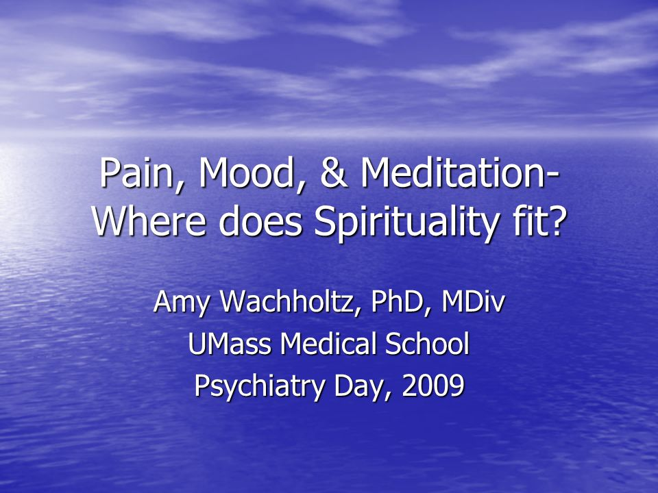Pain, Mood, & Meditation- Where does Spirituality fit? Amy Wachholtz, PhD, MDiv UMass Medical School Psychiatry Day, 2009