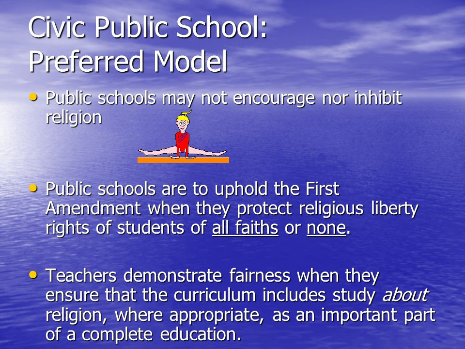 Civic Public School: Preferred Model Public schools may not encourage nor inhibit religion Public schools may not encourage nor inhibit religion Public schools are to uphold the First Amendment when they protect religious liberty rights of students of all faiths or none.