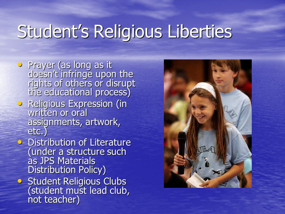 Student's Religious Liberties Prayer (as long as it doesn't infringe upon the rights of others or disrupt the educational process) Prayer (as long as it doesn't infringe upon the rights of others or disrupt the educational process) Religious Expression (in written or oral assignments, artwork, etc.) Religious Expression (in written or oral assignments, artwork, etc.) Distribution of Literature (under a structure such as JPS Materials Distribution Policy) Distribution of Literature (under a structure such as JPS Materials Distribution Policy) Student Religious Clubs (student must lead club, not teacher) Student Religious Clubs (student must lead club, not teacher)