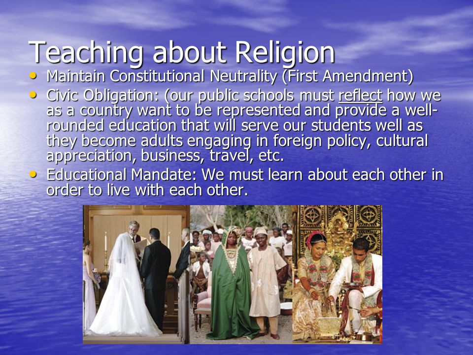 Teaching about Religion Maintain Constitutional Neutrality (First Amendment) Maintain Constitutional Neutrality (First Amendment) Civic Obligation: (our public schools must reflect how we as a country want to be represented and provide a well- rounded education that will serve our students well as they become adults engaging in foreign policy, cultural appreciation, business, travel, etc.