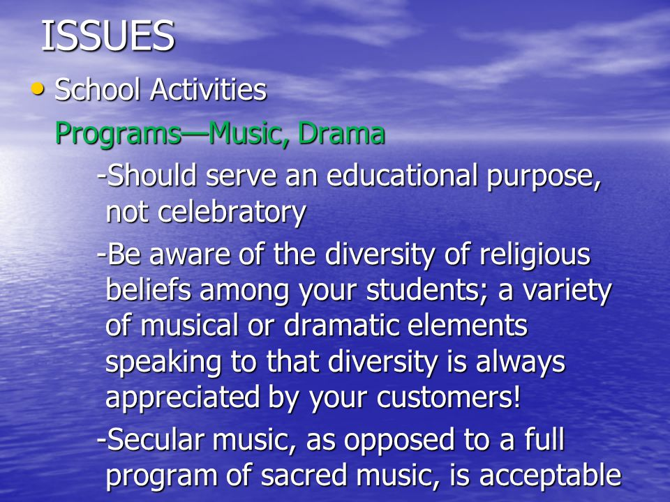 ISSUES School Activities School Activities Programs—Music, Drama -Should serve an educational purpose, not celebratory -Be aware of the diversity of religious beliefs among your students; a variety of musical or dramatic elements speaking to that diversity is always appreciated by your customers.