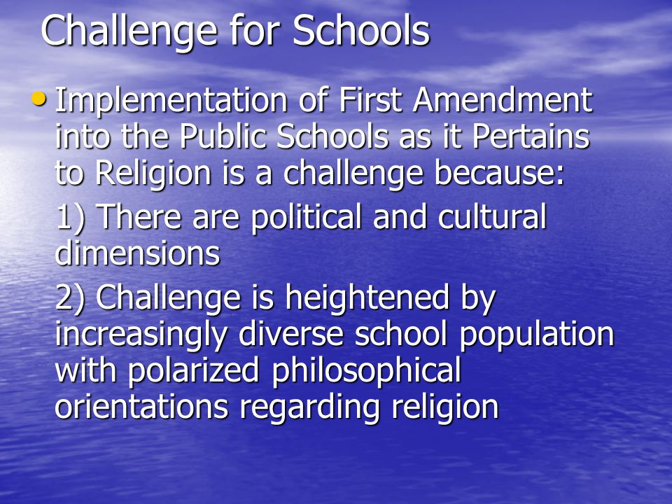 Challenge for Schools Implementation of First Amendment into the Public Schools as it Pertains to Religion is a challenge because: Implementation of First Amendment into the Public Schools as it Pertains to Religion is a challenge because: 1) There are political and cultural dimensions 2) Challenge is heightened by increasingly diverse school population with polarized philosophical orientations regarding religion