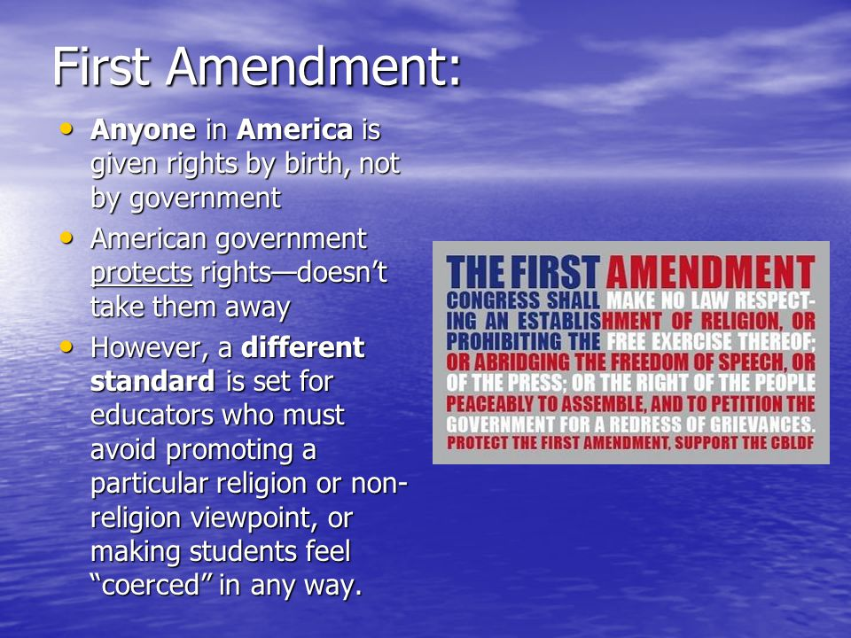 First Amendment: Anyone in America is given rights by birth, not by government Anyone in America is given rights by birth, not by government American government protects rights—doesn't take them away American government protects rights—doesn't take them away However, a different standard is set for educators who must avoid promoting a particular religion or non- religion viewpoint, or making students feel coerced in any way.