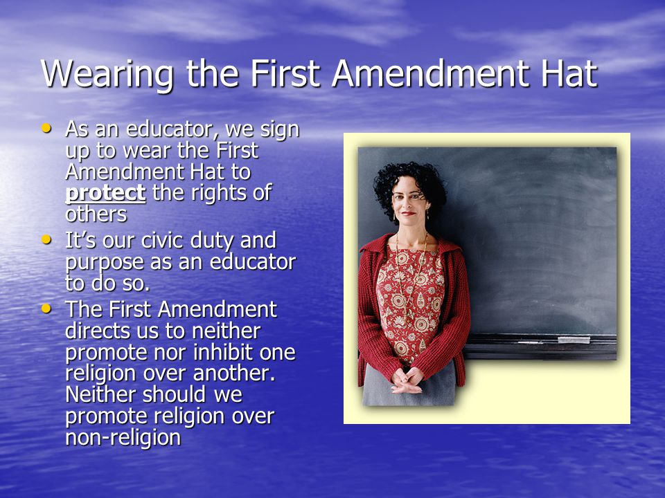 Wearing the First Amendment Hat As an educator, we sign up to wear the First Amendment Hat to protect the rights of others As an educator, we sign up to wear the First Amendment Hat to protect the rights of others It's our civic duty and purpose as an educator to do so.