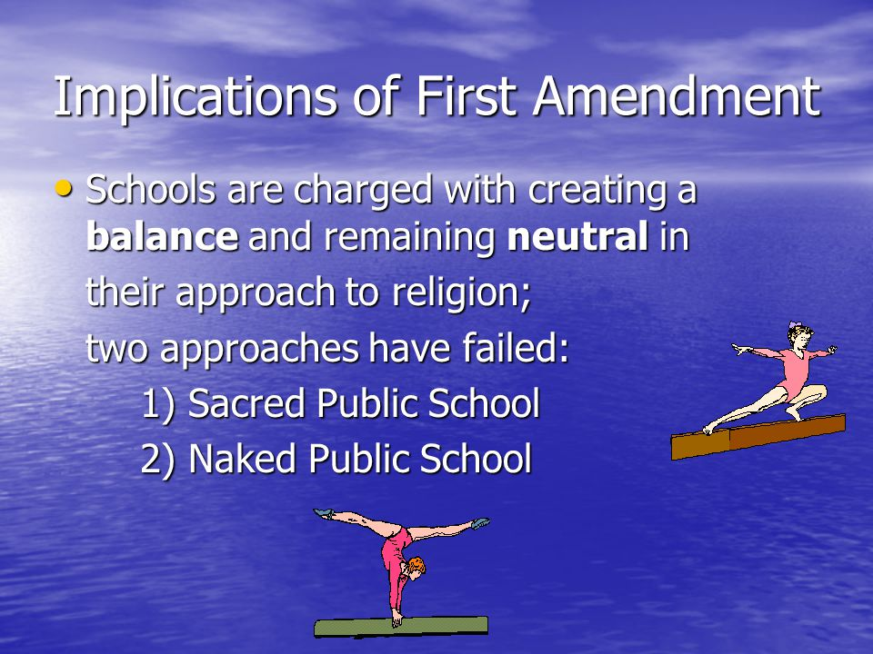 Implications of First Amendment Schools are charged with creating a balance and remaining neutral in Schools are charged with creating a balance and remaining neutral in their approach to religion; two approaches have failed: 1) Sacred Public School 2) Naked Public School